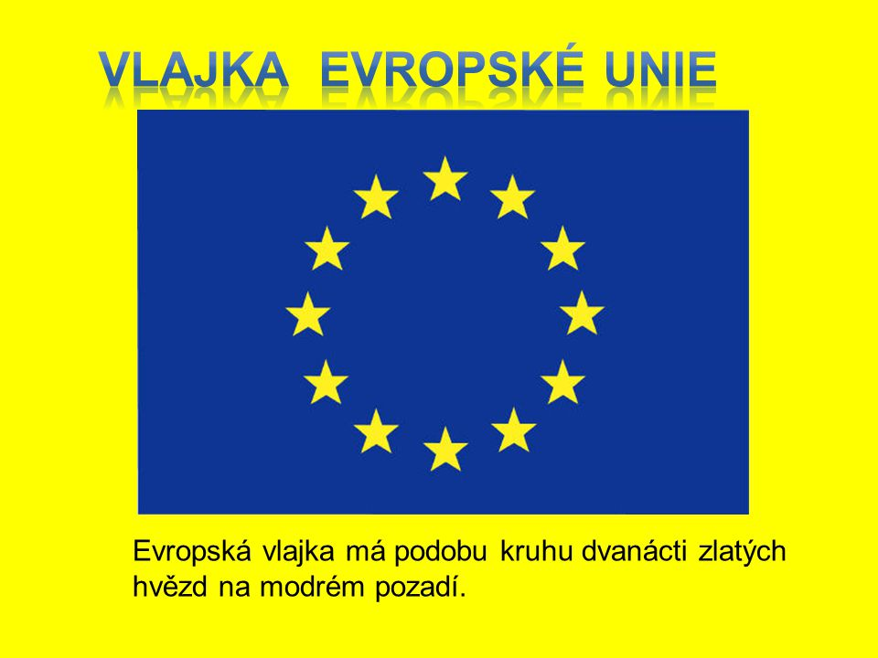 Vlajka Evropské unie Evropská vlajka má podobu kruhu dvanácti zlatých hvězd na modrém pozadí.