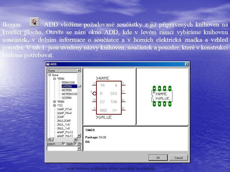 Ikonou ADD vložíme požadované součástky z již připravených knihoven na kreslící plochu. Otevře se nám okno ADD, kde v levém rámci vybíráme knihovnu součástek, v dolním informace o součástce a v horních elektrická značka a vzhled pouzdra. V tab.1. jsou uvedeny názvy knihoven, součástek a pouzder, které v konstrukci budeme potřebovat.