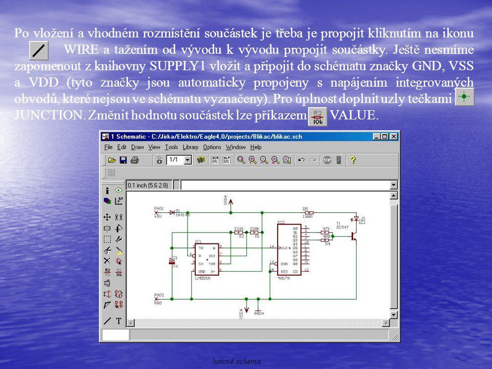 Po vložení a vhodném rozmístění součástek je třeba je propojit kliknutím na ikonu WIRE a tažením od vývodu k vývodu propojit součástky. Ještě nesmíme zapomenout z knihovny SUPPLY1 vložit a připojit do schématu značky GND, VSS a VDD (tyto značky jsou automaticky propojeny s napájením integrovaných obvodů, které nejsou ve schématu vyznačeny). Pro úplnost doplnit uzly tečkami JUNCTION. Změnit hodnotu součástek lze příkazem VALUE.