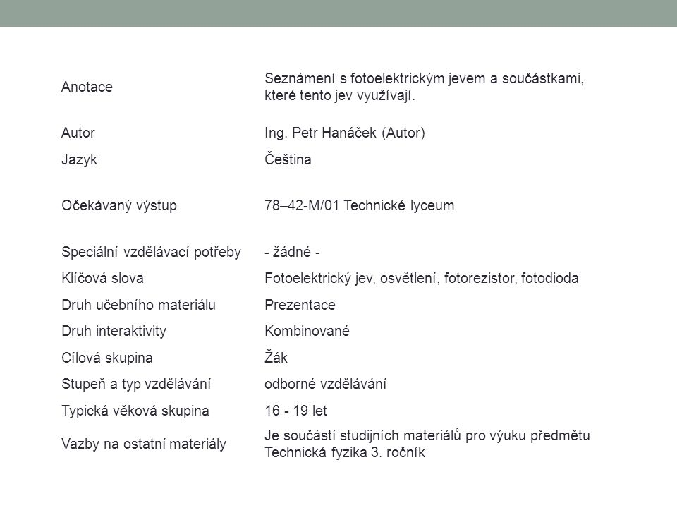 Anotace Seznámení s fotoelektrickým jevem a součástkami, které tento jev využívají. Autor. Ing. Petr Hanáček (Autor)
