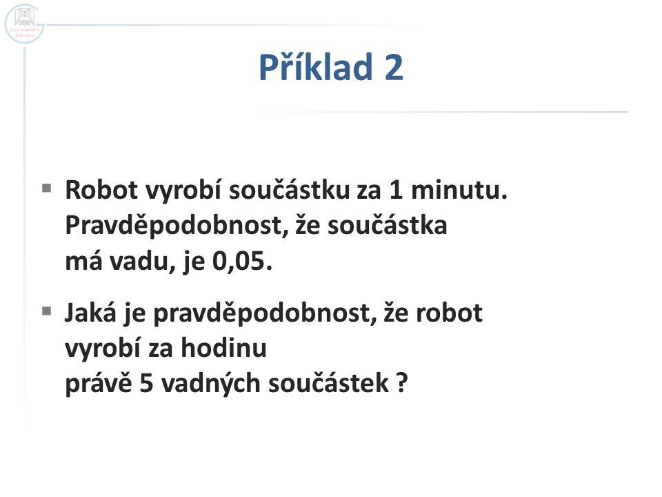 Příklad 2 Robot vyrobí součástku za 1 minutu. Pravděpodobnost, že součástka má vadu, je 0,05.