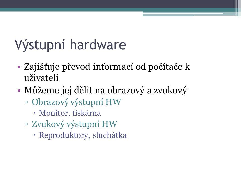Výstupní hardware Zajišťuje převod informací od počítače k uživateli