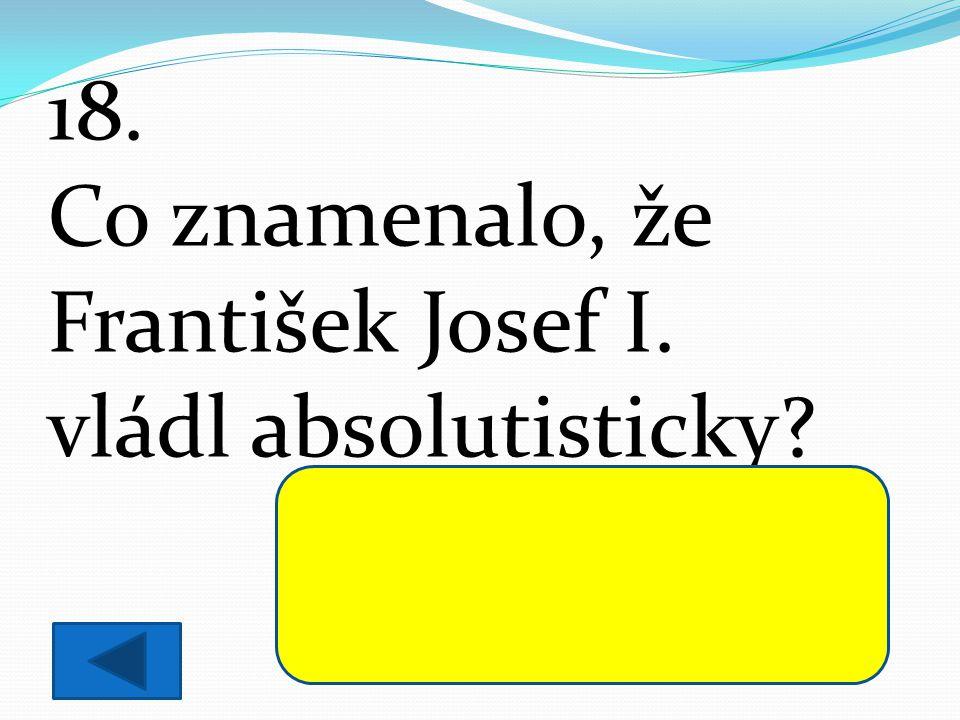 18. Co znamenalo, že František Josef I. vládl absolutisticky