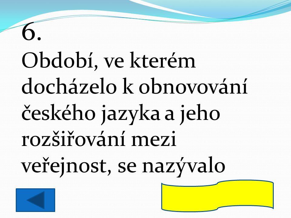 6. Období, ve kterém docházelo k obnovování českého jazyka a jeho rozšiřování mezi veřejnost, se nazývalo.
