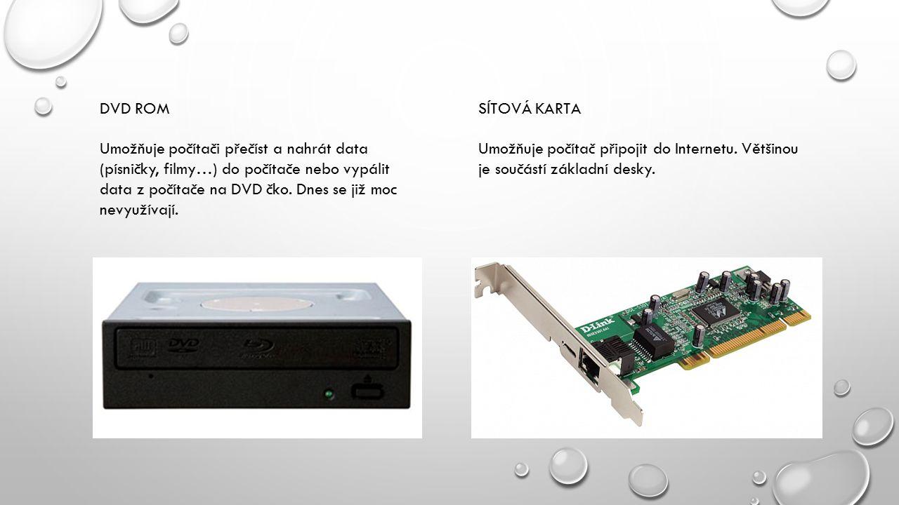 DVD ROM Umožňuje počítači přečíst a nahrát data (písničky, filmy…) do počítače nebo vypálit data z počítače na DVD čko. Dnes se již moc nevyužívají.