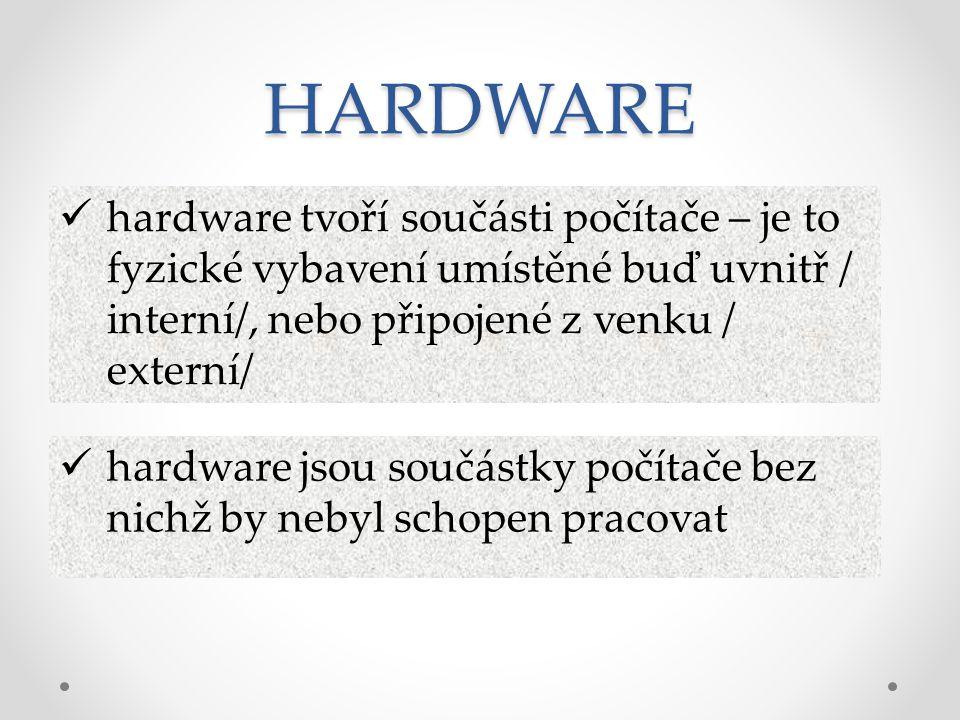 HARDWARE hardware tvoří součásti počítače – je to fyzické vybavení umístěné buď uvnitř / interní/, nebo připojené z venku / externí/