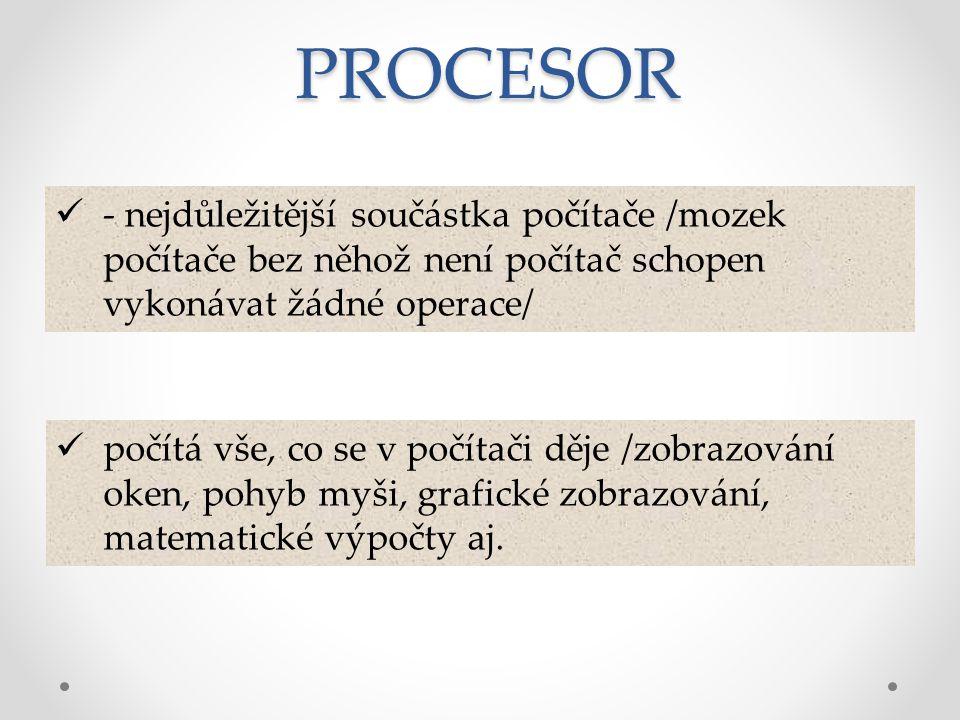 PROCESOR - nejdůležitější součástka počítače /mozek počítače bez něhož není počítač schopen vykonávat žádné operace/