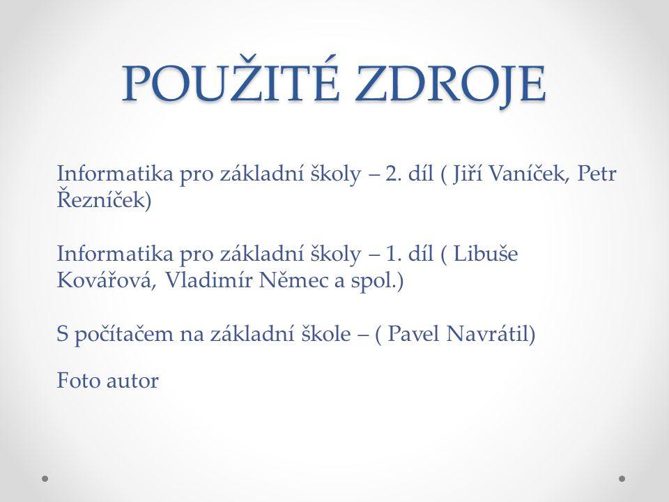 POUŽITÉ ZDROJE Informatika pro základní školy – 2. díl ( Jiří Vaníček, Petr Řezníček)