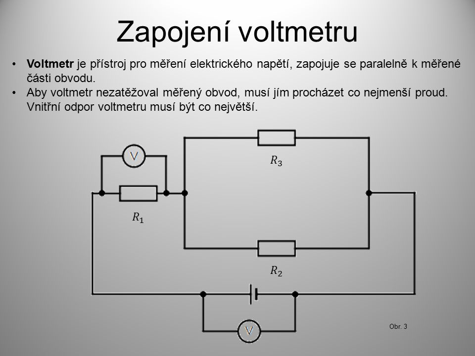 Zapojení voltmetru Voltmetr je přístroj pro měření elektrického napětí, zapojuje se paralelně k měřené části obvodu.