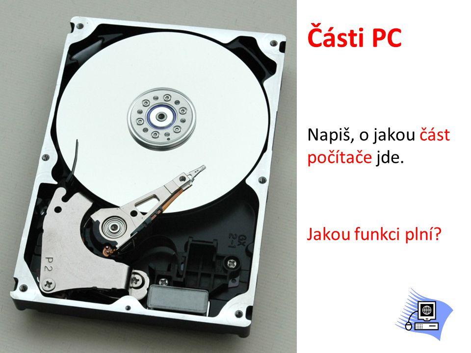Části PC Napiš, o jakou část počítače jde. Jakou funkci plní