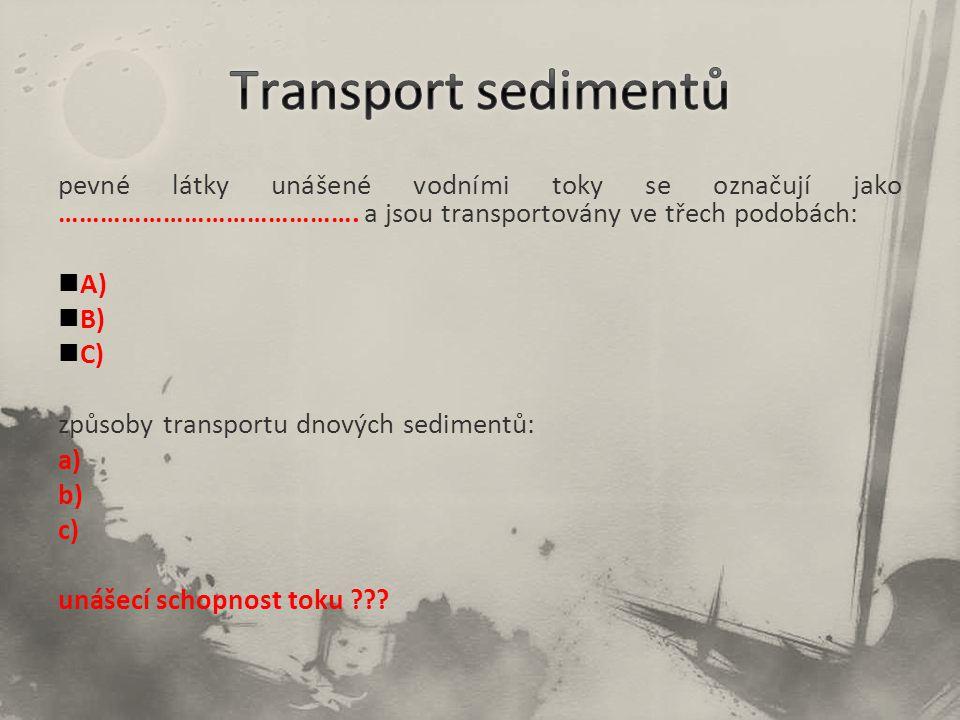 Transport sedimentů pevné látky unášené vodními toky se označují jako ……………………………………. a jsou transportovány ve třech podobách: