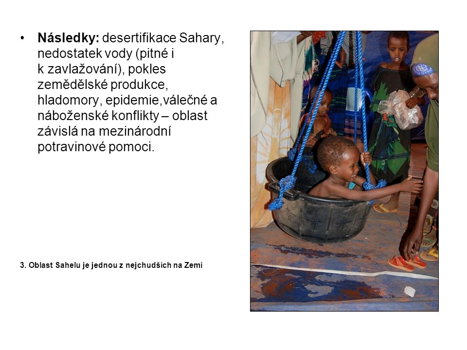 Následky: desertifikace Sahary, nedostatek vody (pitné i k zavlažování), pokles zemědělské produkce, hladomory, epidemie,válečné a náboženské konflikty – oblast závislá na mezinárodní potravinové pomoci.