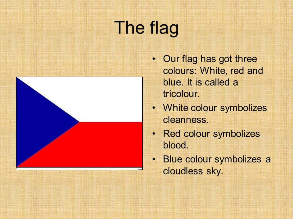 The flag Our flag has got three colours: White, red and blue. It is called a tricolour. White colour symbolizes cleanness.