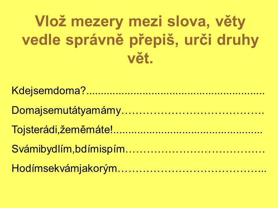 Vlož mezery mezi slova, věty vedle správně přepiš, urči druhy vět.