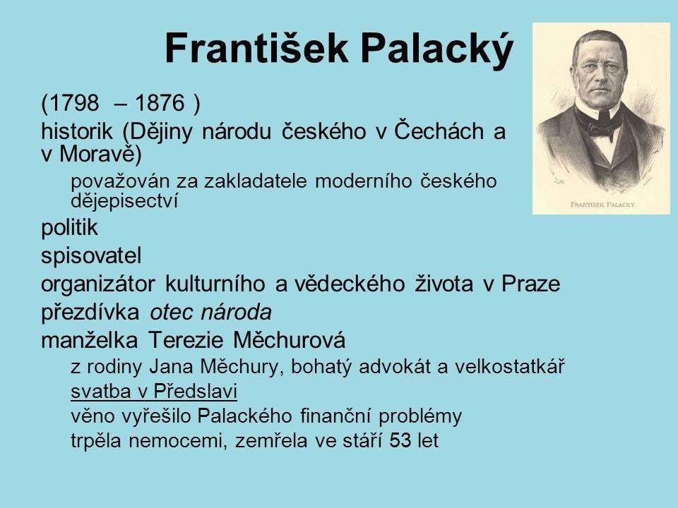 František Palacký (1798 – 1876 ) historik (Dějiny národu českého v Čechách a v Moravě) považován za zakladatele moderního českého dějepisectví.