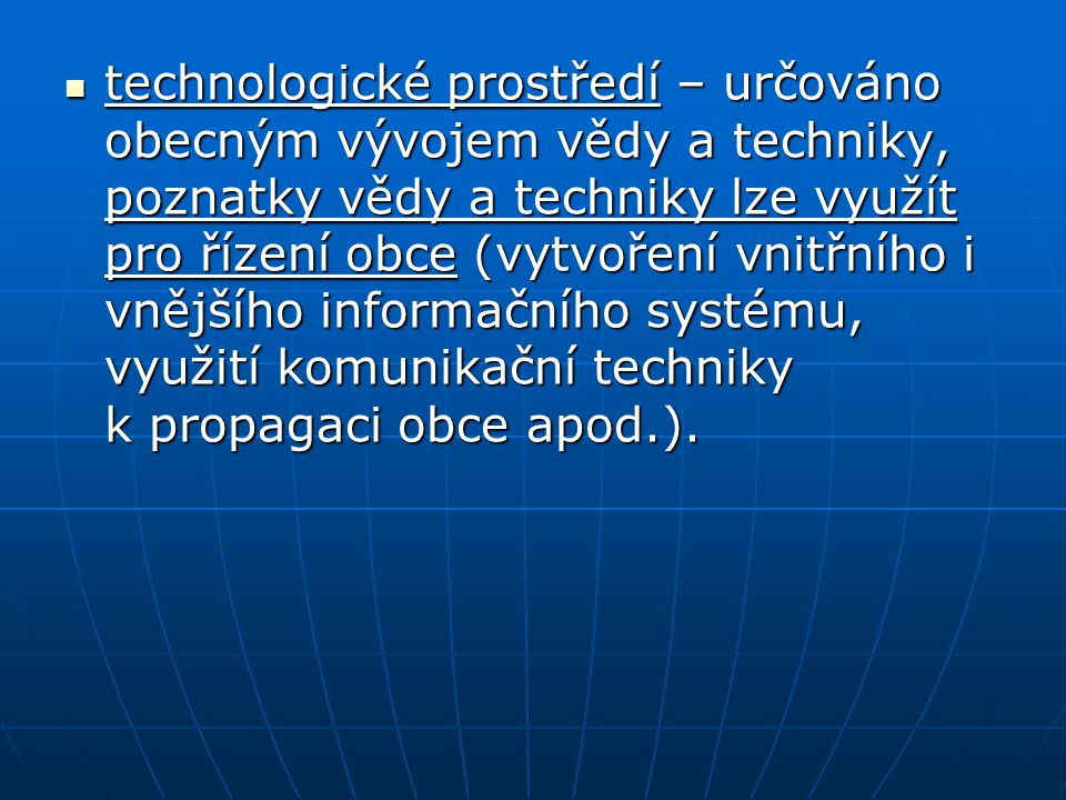 technologické prostředí – určováno obecným vývojem vědy a techniky, poznatky vědy a techniky lze využít pro řízení obce (vytvoření vnitřního i vnějšího informačního systému, využití komunikační techniky k propagaci obce apod.).