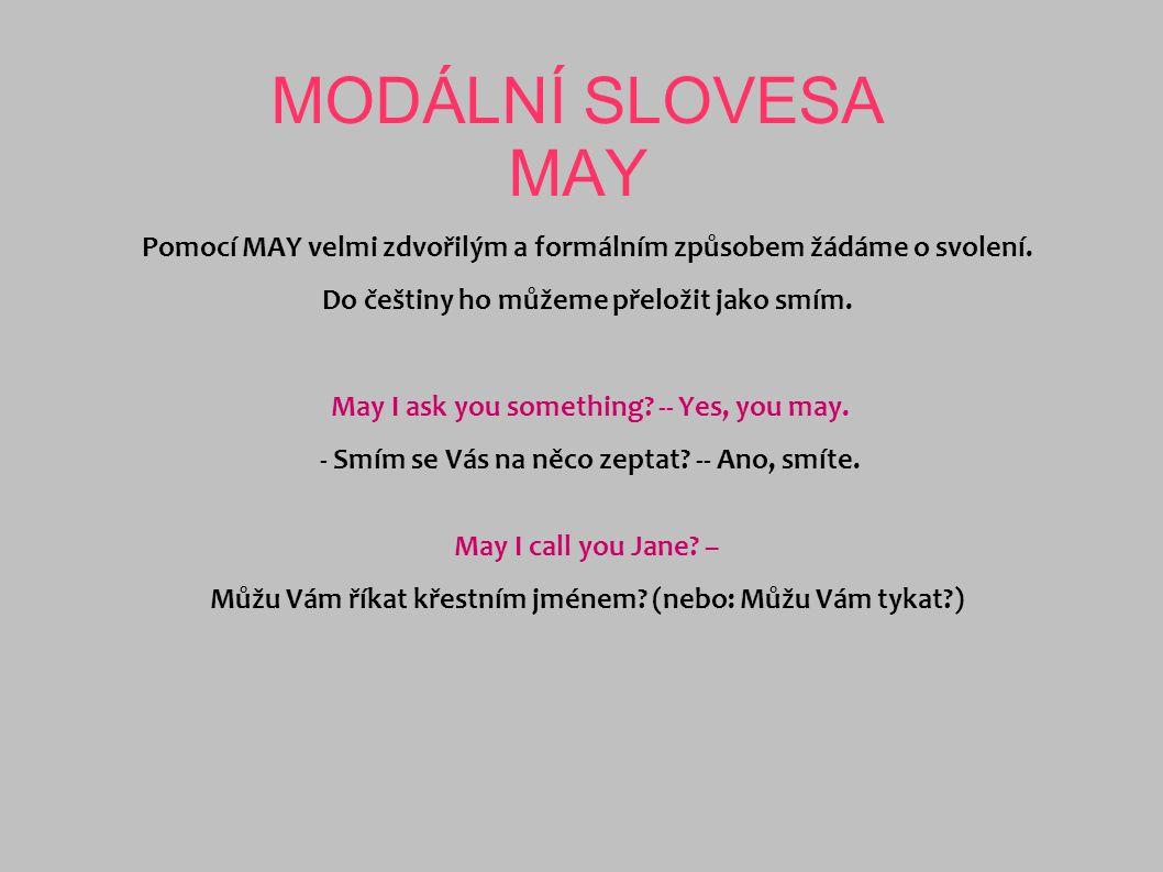 MODÁLNÍ SLOVESA MAY Pomocí MAY velmi zdvořilým a formálním způsobem žádáme o svolení. Do češtiny ho můžeme přeložit jako smím.