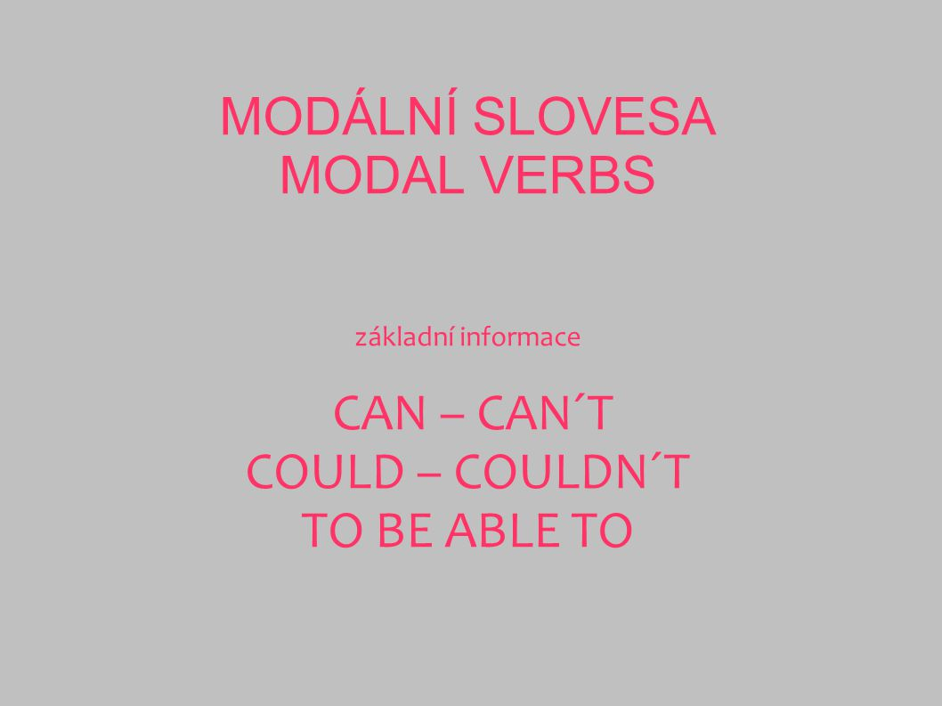 MODÁLNÍ SLOVESA MODAL VERBS základní informace CAN – CAN´T COULD – COULDN´T TO BE ABLE TO