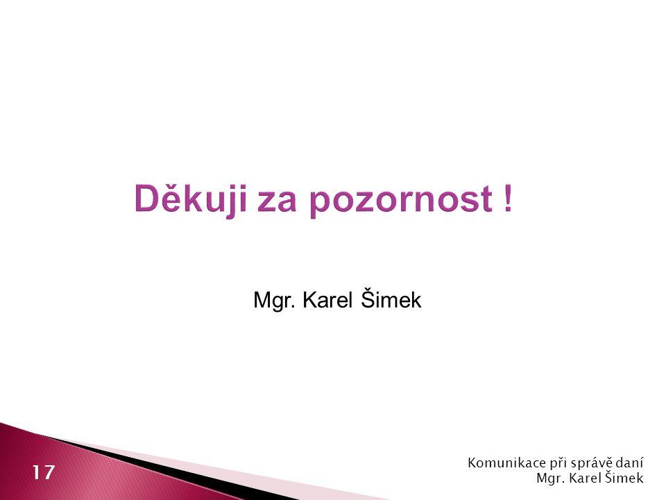 Děkuji za pozornost ! Mgr. Karel Šimek 17 Komunikace při správě daní