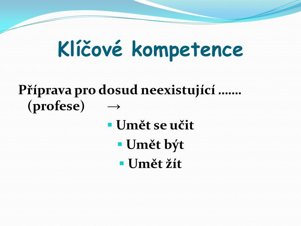 Klíčové kompetence Příprava pro dosud neexistující ……. (profese) →