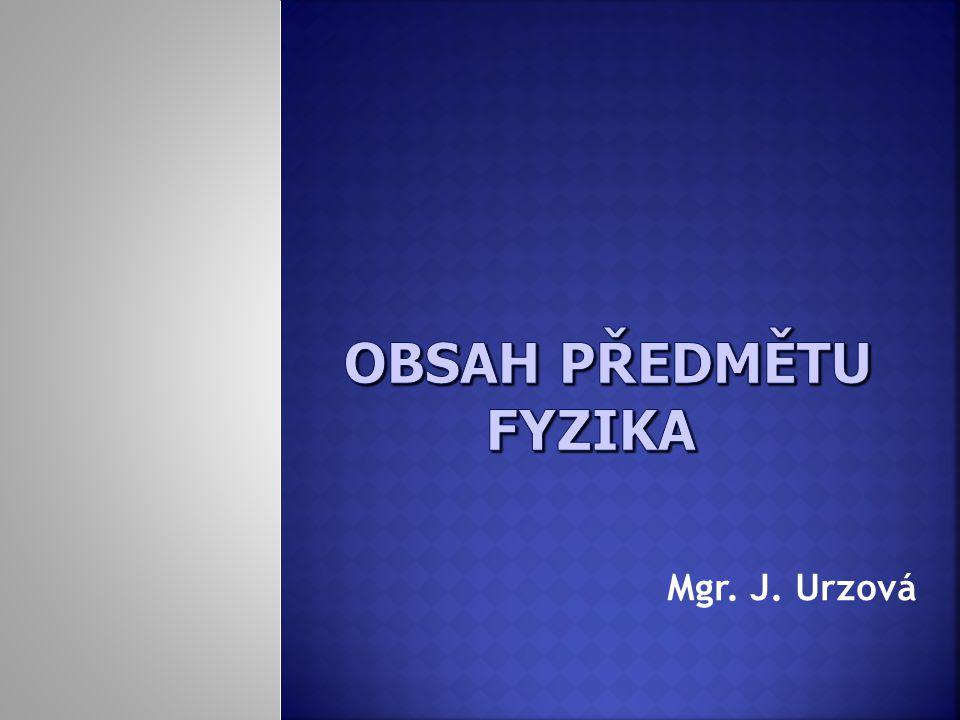 OBSAH PŘEDMĚTU FYZIKA Mgr. J. Urzová