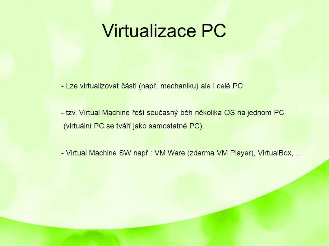 Virtualizace PC - Lze virtualizovat části (např. mechaniku) ale i celé PC. - tzv. Virtual Machine řeší současný běh několika OS na jednom PC.