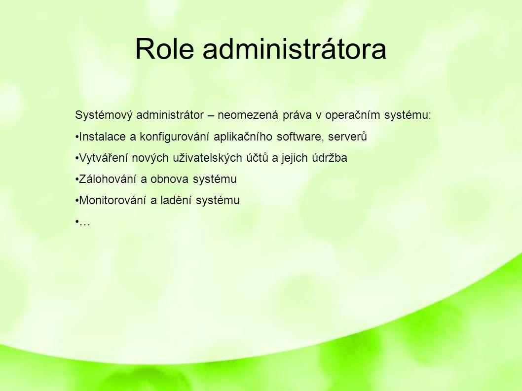 Role administrátora Systémový administrátor – neomezená práva v operačním systému: Instalace a konfigurování aplikačního software, serverů.