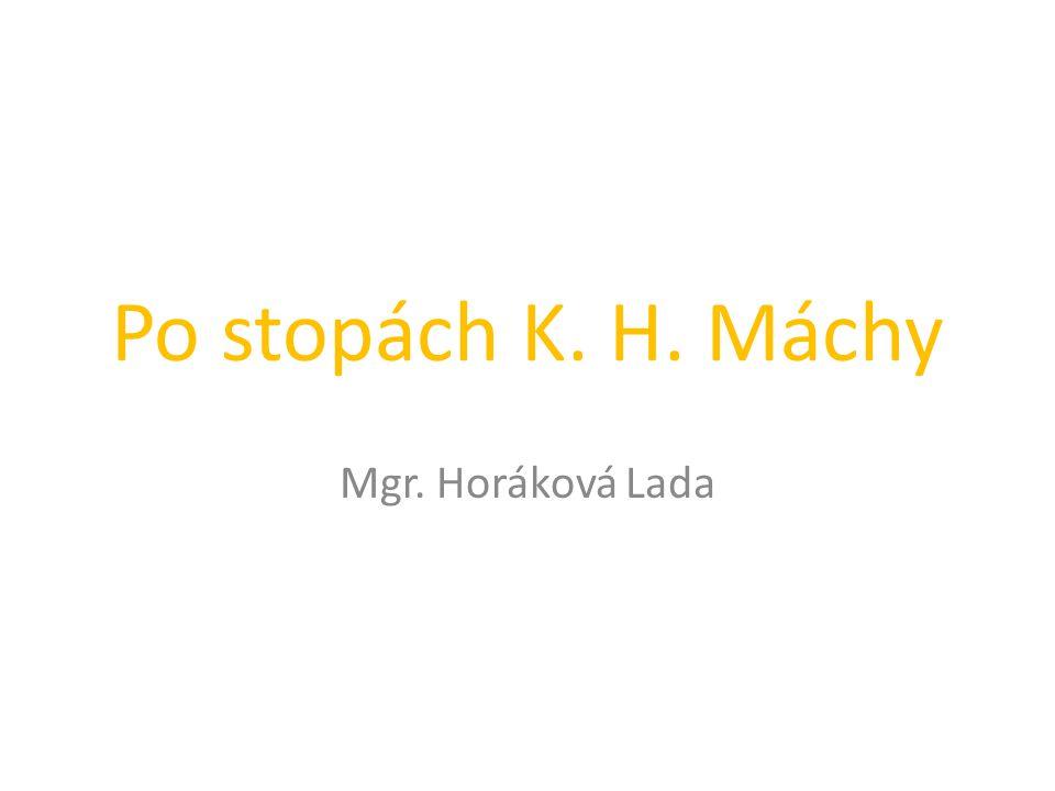 Po stopách K. H. Máchy Mgr. Horáková Lada
