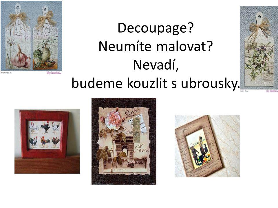 Decoupage Neumíte malovat Nevadí, budeme kouzlit s ubrousky.