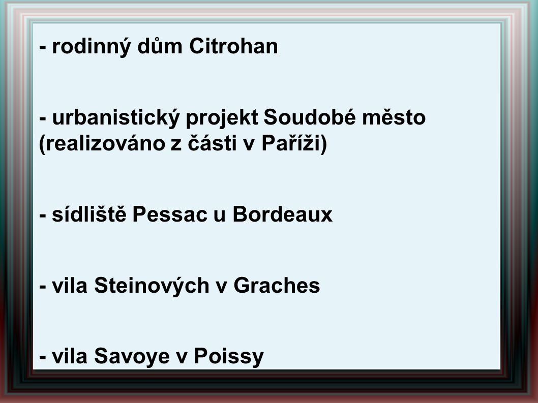 Další projekty: - rodinný dům Citrohan. - urbanistický projekt Soudobé město (realizováno z části v Paříži)
