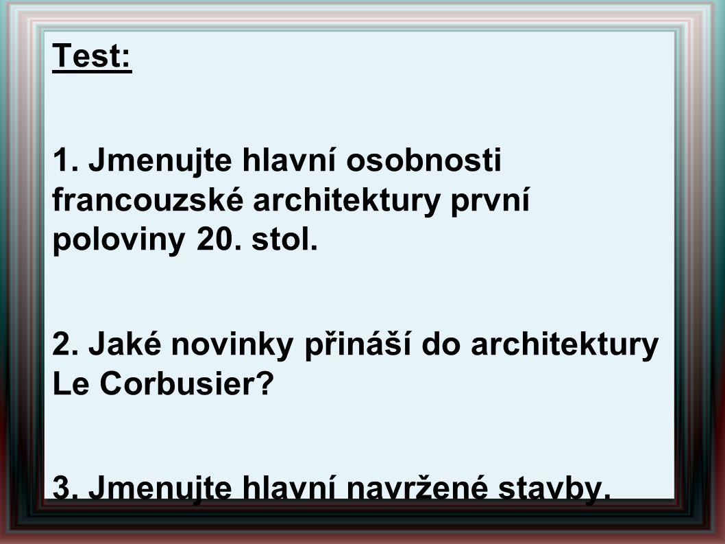Test: 1. Jmenujte hlavní osobnosti francouzské architektury první poloviny 20. stol. 2. Jaké novinky přináší do architektury Le Corbusier