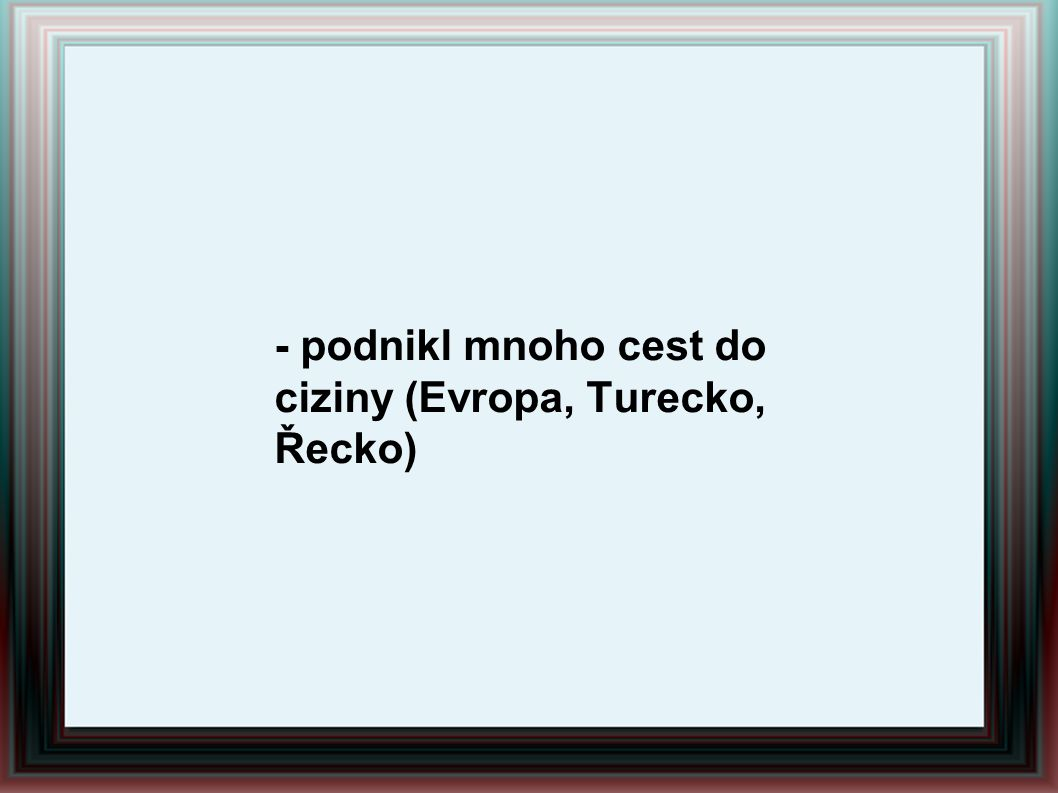 - podnikl mnoho cest do ciziny (Evropa, Turecko, Řecko)
