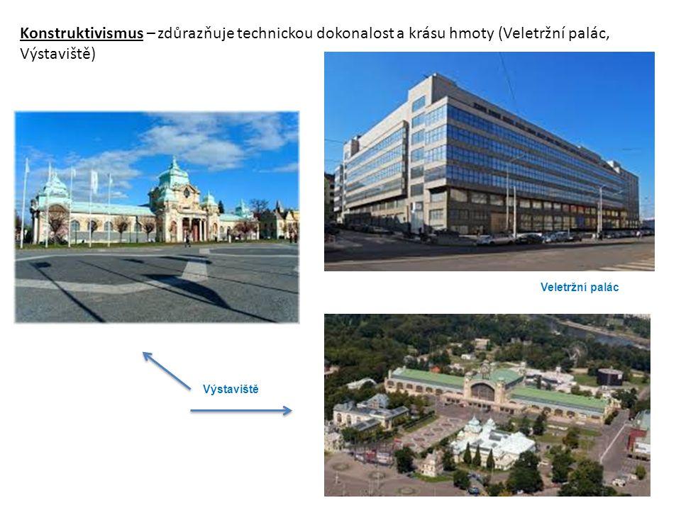 Konstruktivismus – zdůrazňuje technickou dokonalost a krásu hmoty (Veletržní palác, Výstaviště)