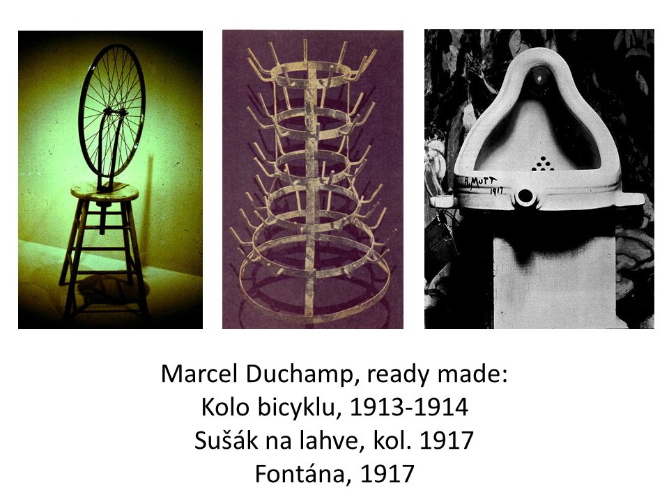 Marcel Duchamp, ready made: Kolo bicyklu, 1913-1914 Sušák na lahve, kol. 1917 Fontána, 1917