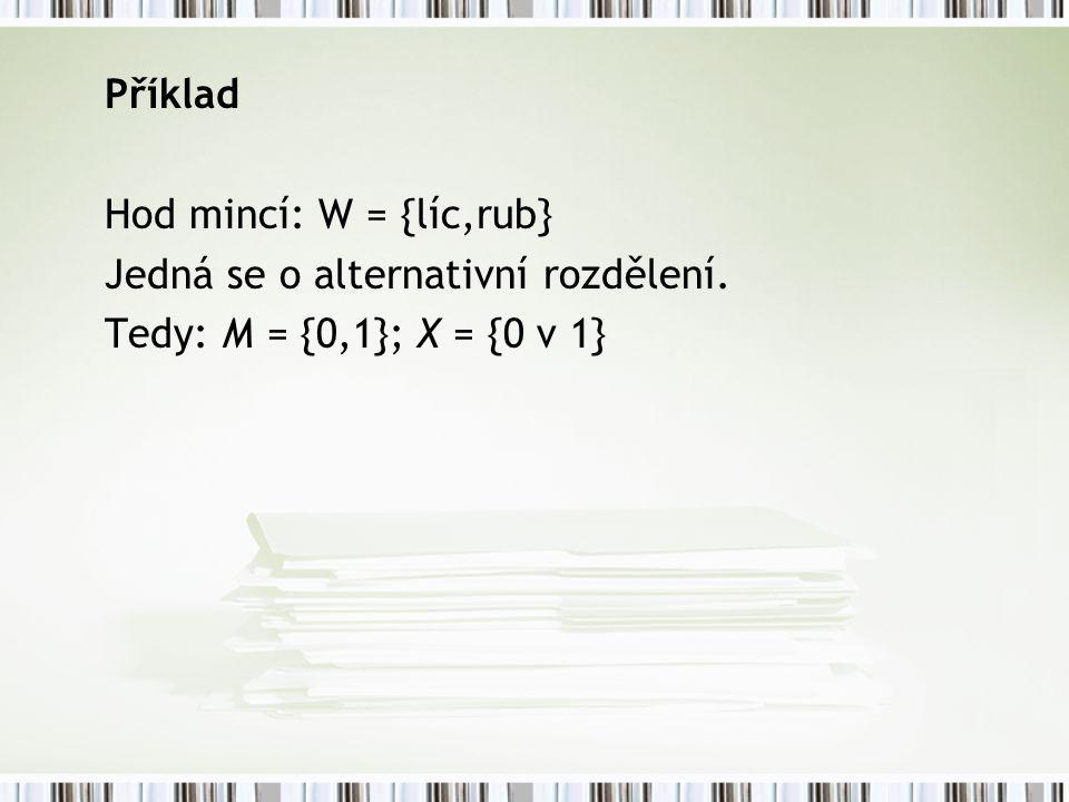 Příklad Hod mincí: W = {líc,rub} Jedná se o alternativní rozdělení.