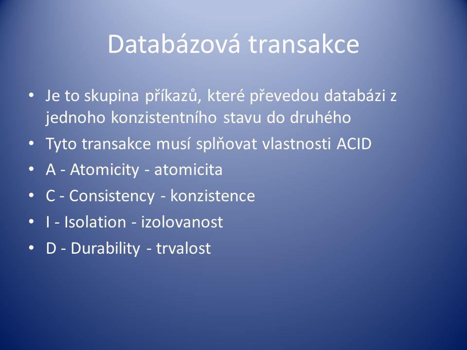 Databázová transakce Je to skupina příkazů, které převedou databázi z jednoho konzistentního stavu do druhého.