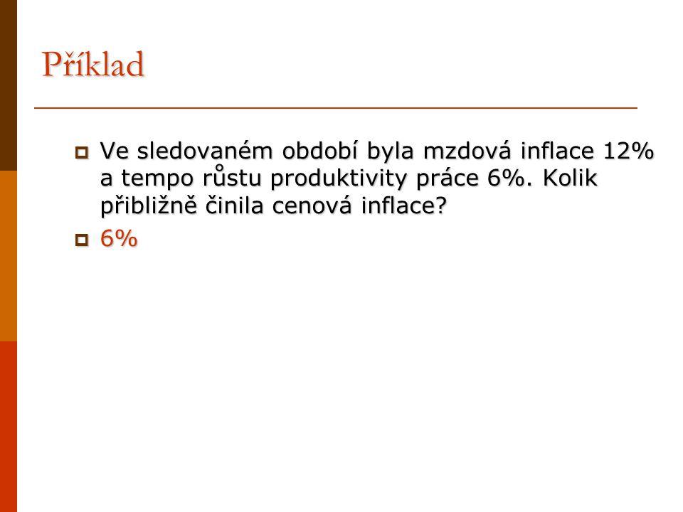 Příklad Ve sledovaném období byla mzdová inflace 12% a tempo růstu produktivity práce 6%. Kolik přibližně činila cenová inflace