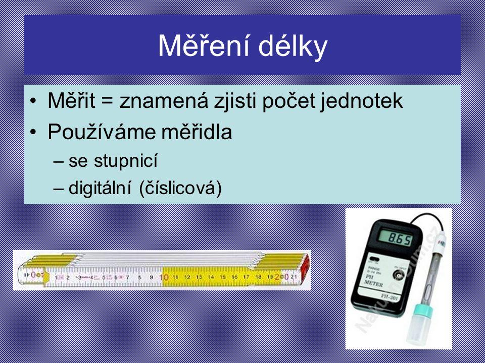 Měření délky Měřit = znamená zjisti počet jednotek Používáme měřidla