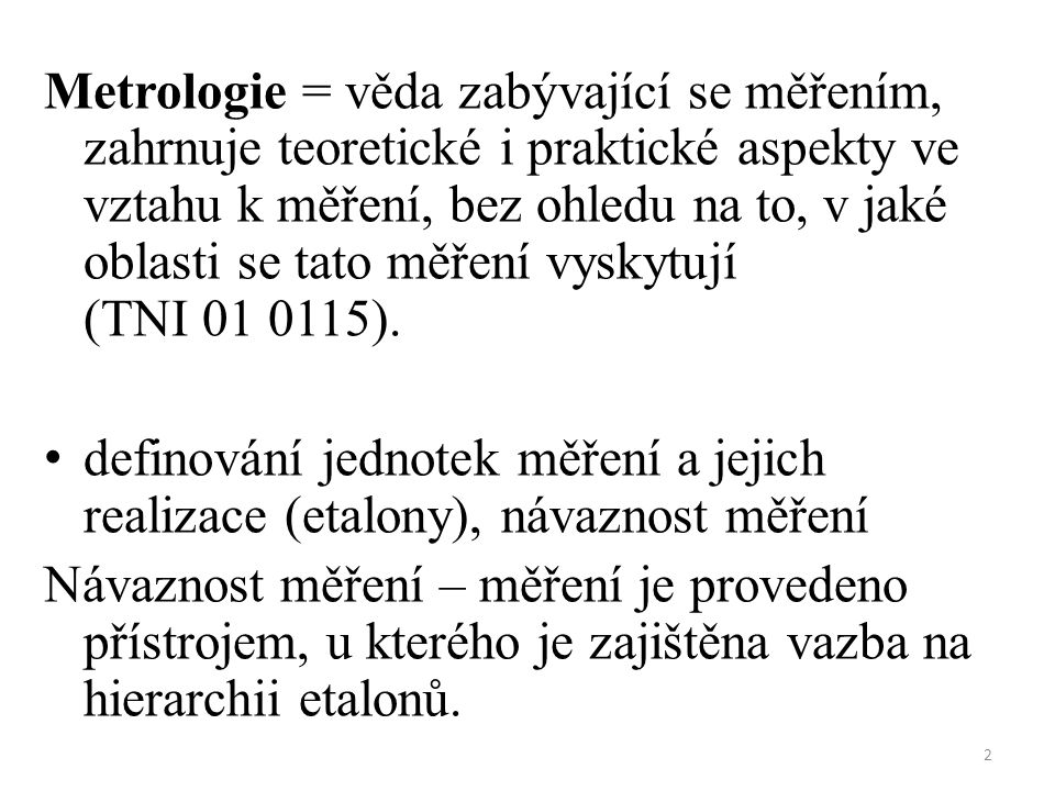 Metrologie = věda zabývající se měřením, zahrnuje teoretické i praktické aspekty ve vztahu k měření, bez ohledu na to, v jaké oblasti se tato měření vyskytují (TNI 01 0115).