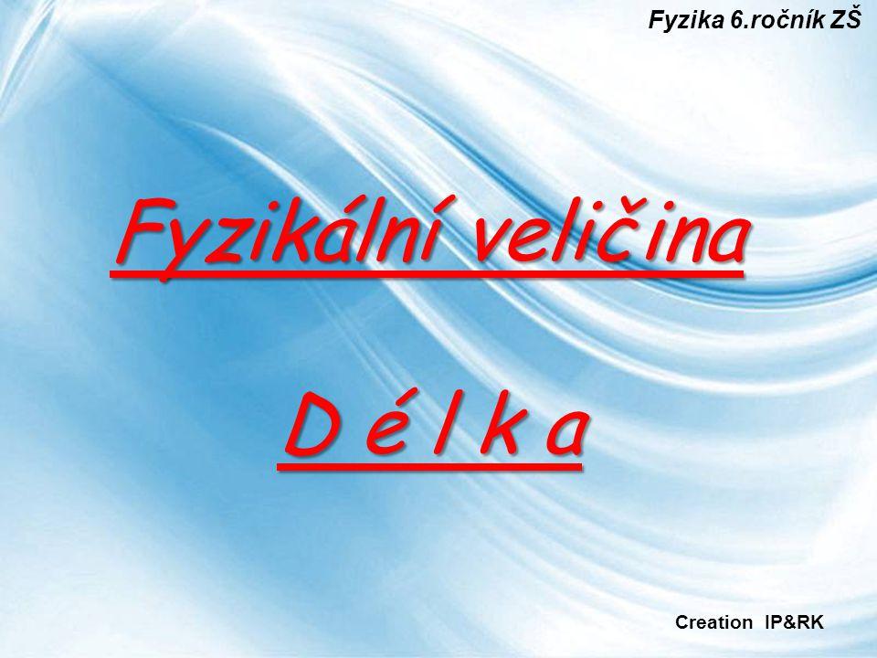 Fyzika 6.ročník ZŠ Fyzikální veličina D é l k a Creation IP&RK