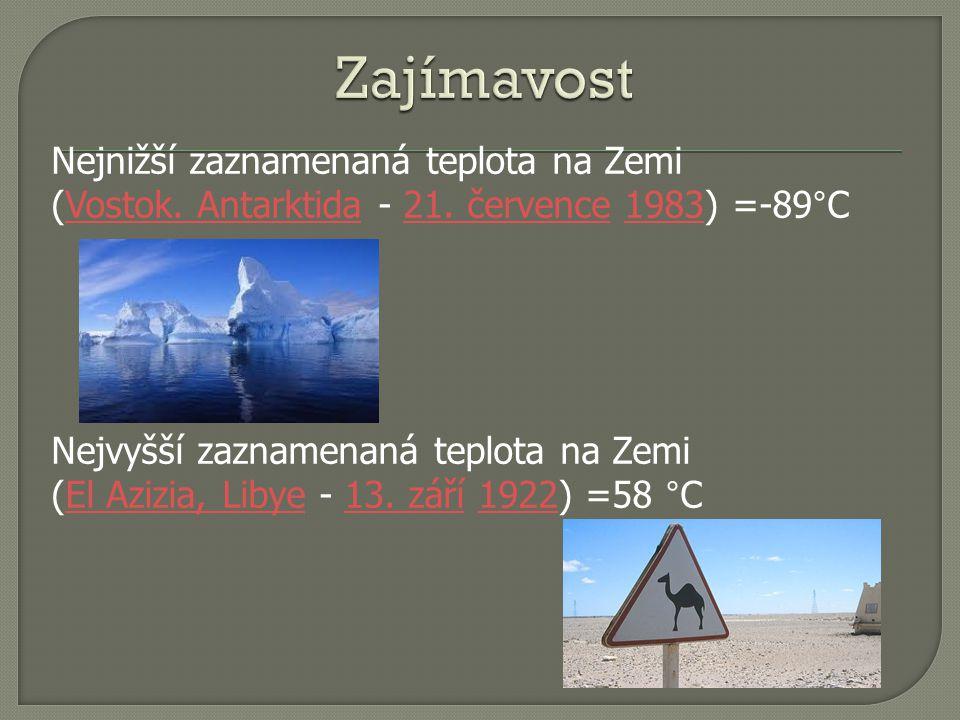 Zajímavost Nejnižší zaznamenaná teplota na Zemi (Vostok. Antarktida - 21. července 1983) =-89°C.