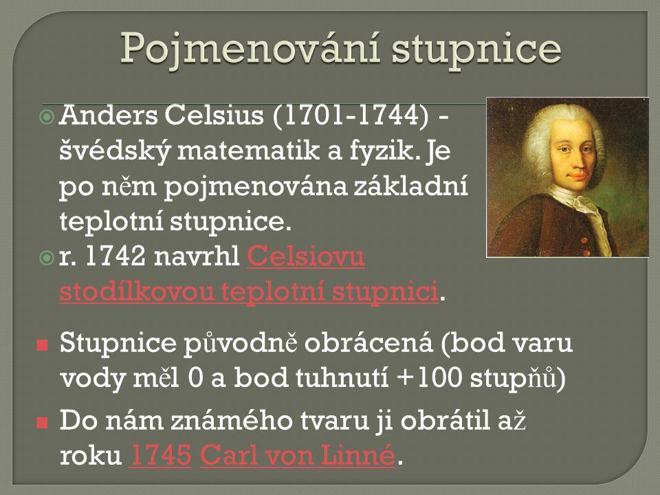 Pojmenování stupnice Anders Celsius (1701-1744) - švédský matematik a fyzik. Je po něm pojmenována základní teplotní stupnice.