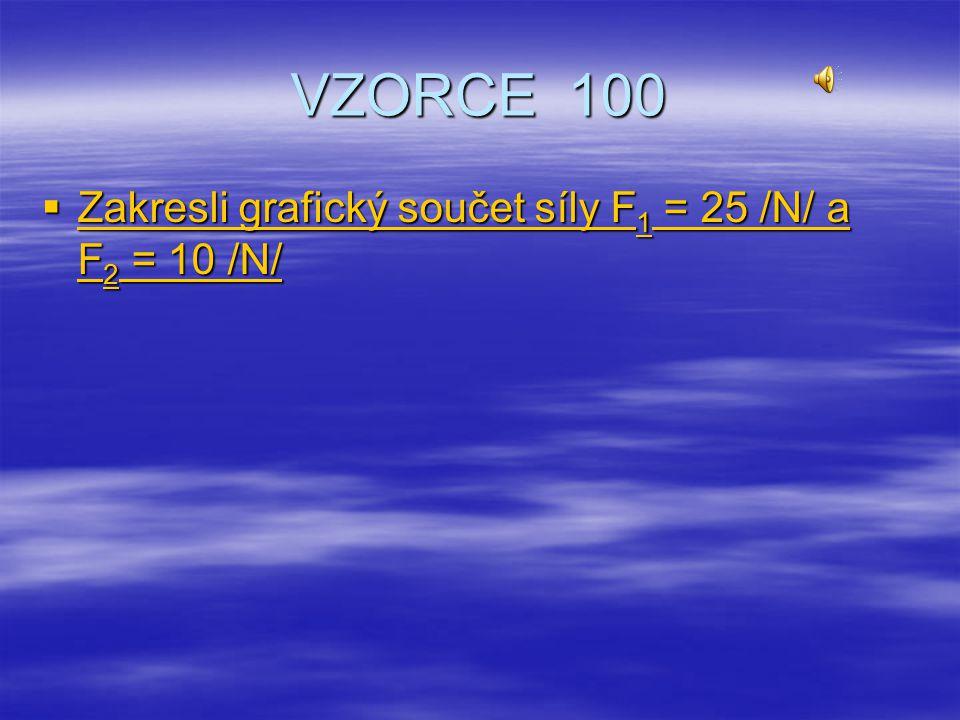 VZORCE 100 Zakresli grafický součet síly F1 = 25 /N/ a F2 = 10 /N/