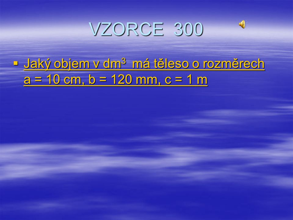 VZORCE 300 Jaký objem v dm3 má těleso o rozměrech a = 10 cm, b = 120 mm, c = 1 m