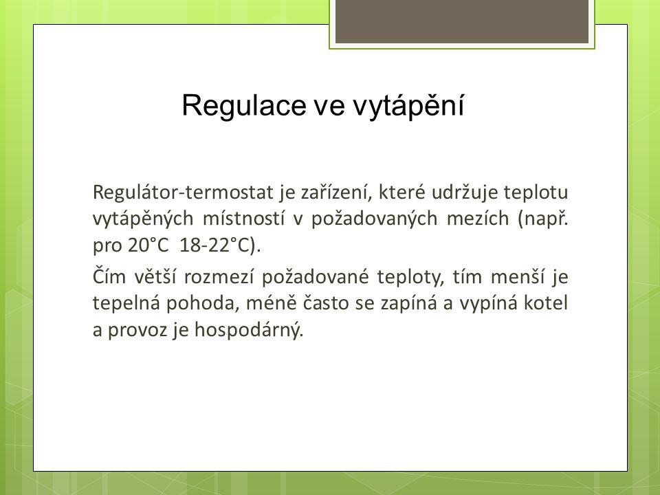 Regulace ve vytápění Regulátor-termostat je zařízení, které udržuje teplotu vytápěných místností v požadovaných mezích (např. pro 20°C 18-22°C).