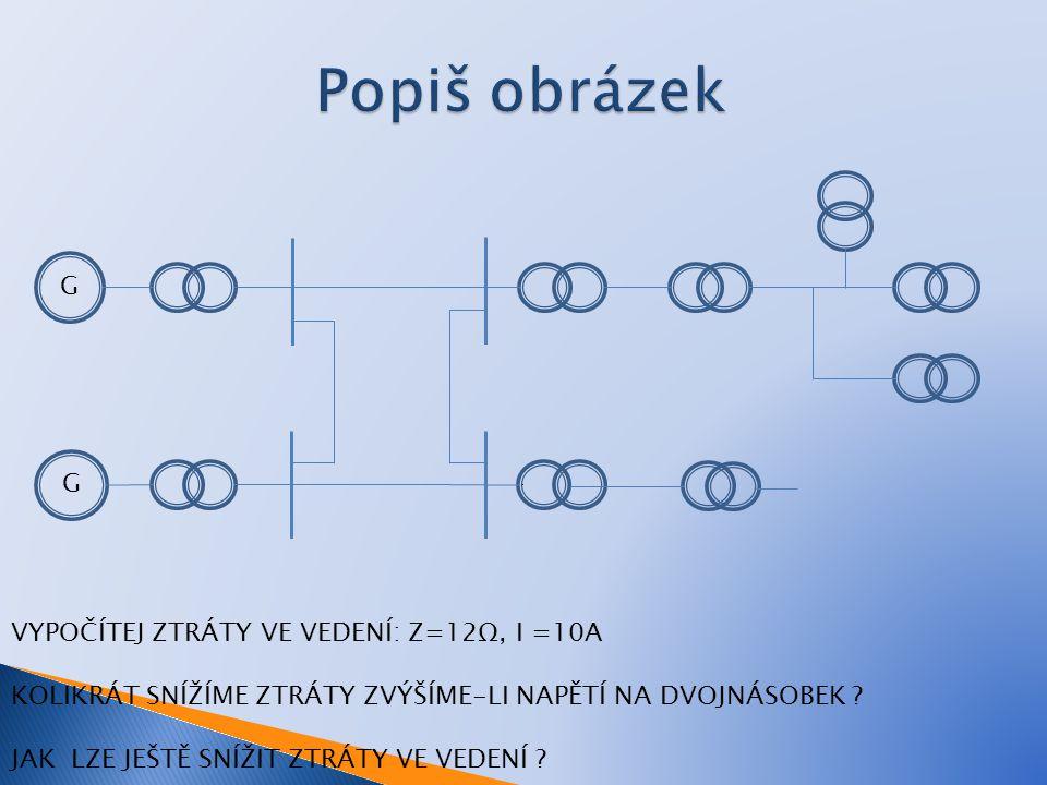 Popiš obrázek G G VYPOČÍTEJ ZTRÁTY VE VEDENÍ: Z=12Ω, I =10A