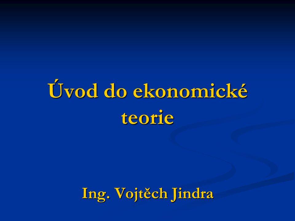 Úvod do ekonomické teorie Ing. Vojtěch Jindra