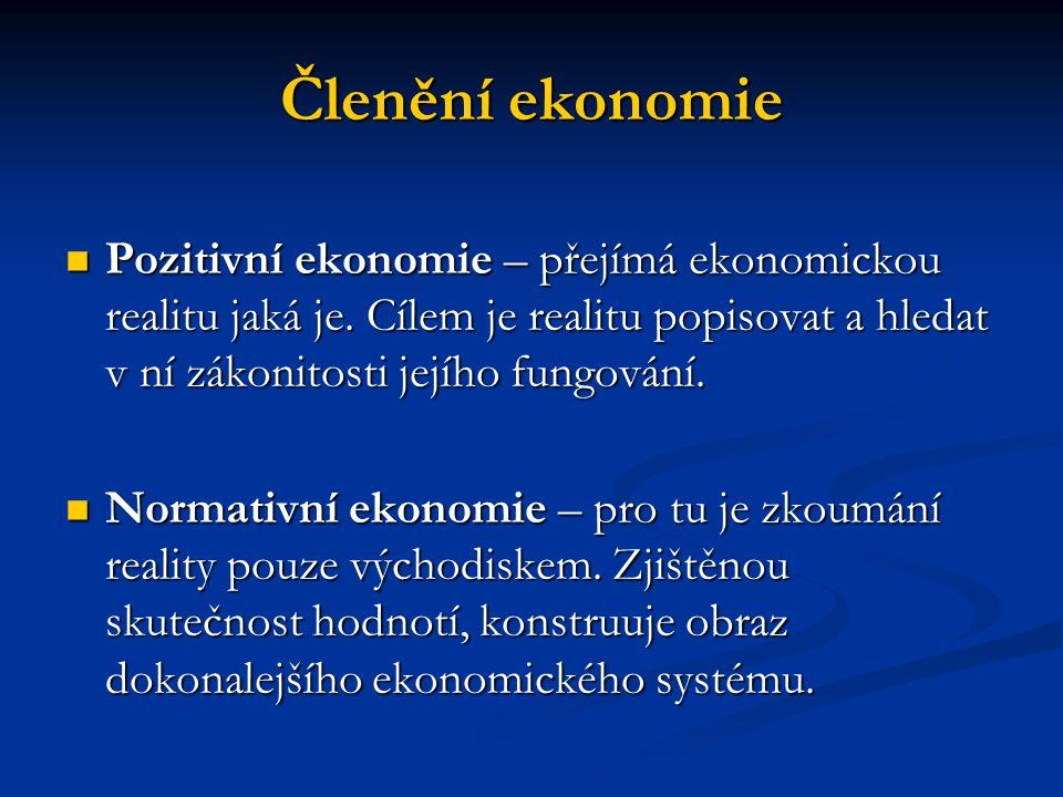 Členění ekonomie Pozitivní ekonomie – přejímá ekonomickou realitu jaká je. Cílem je realitu popisovat a hledat v ní zákonitosti jejího fungování.