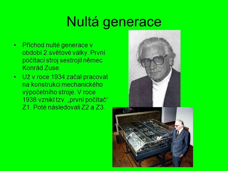 Nultá generace Příchod nulté generace v období 2.světové války. První počítací stroj sestrojil němec Konrád Zuse.