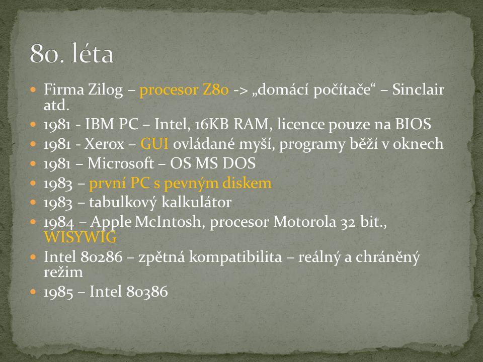 """80. léta Firma Zilog – procesor Z80 -> """"domácí počítače – Sinclair atd. 1981 - IBM PC – Intel, 16KB RAM, licence pouze na BIOS."""